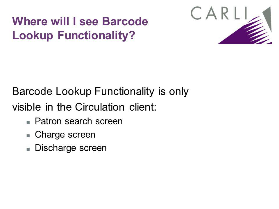 Where will I see Barcode Lookup Functionality? Barcode Lookup Functionality is only visible in the Circulation client: Patron search screen Charge scr