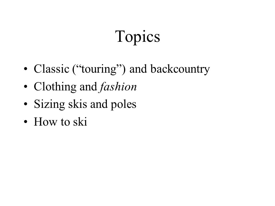 Topics Classic ( touring ) and backcountry Clothing and fashion Sizing skis and poles How to ski