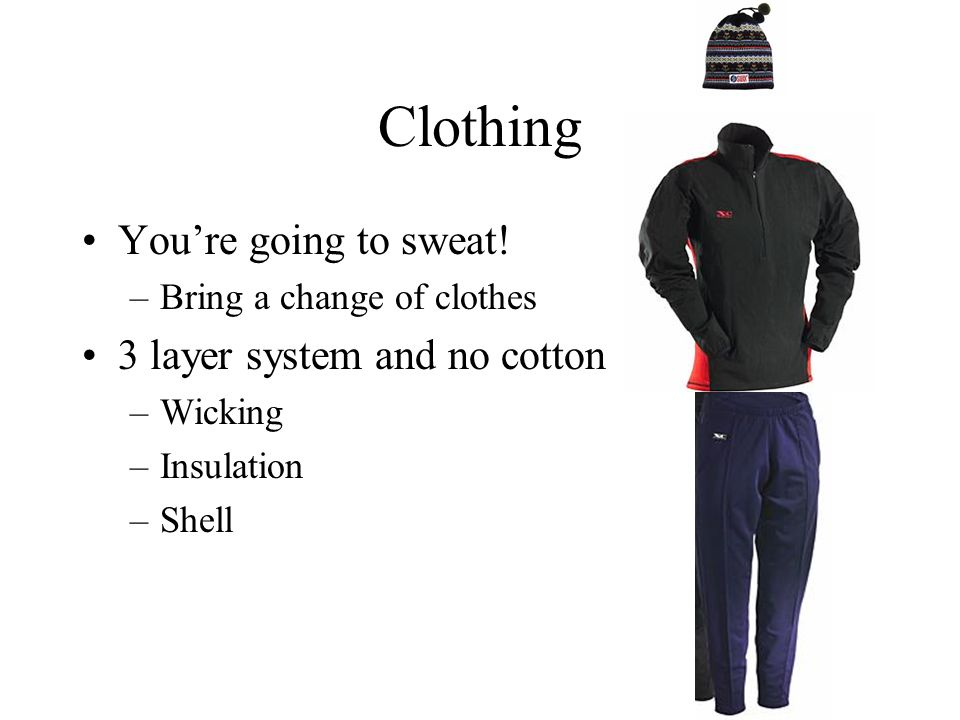 Clothing You're going to sweat.