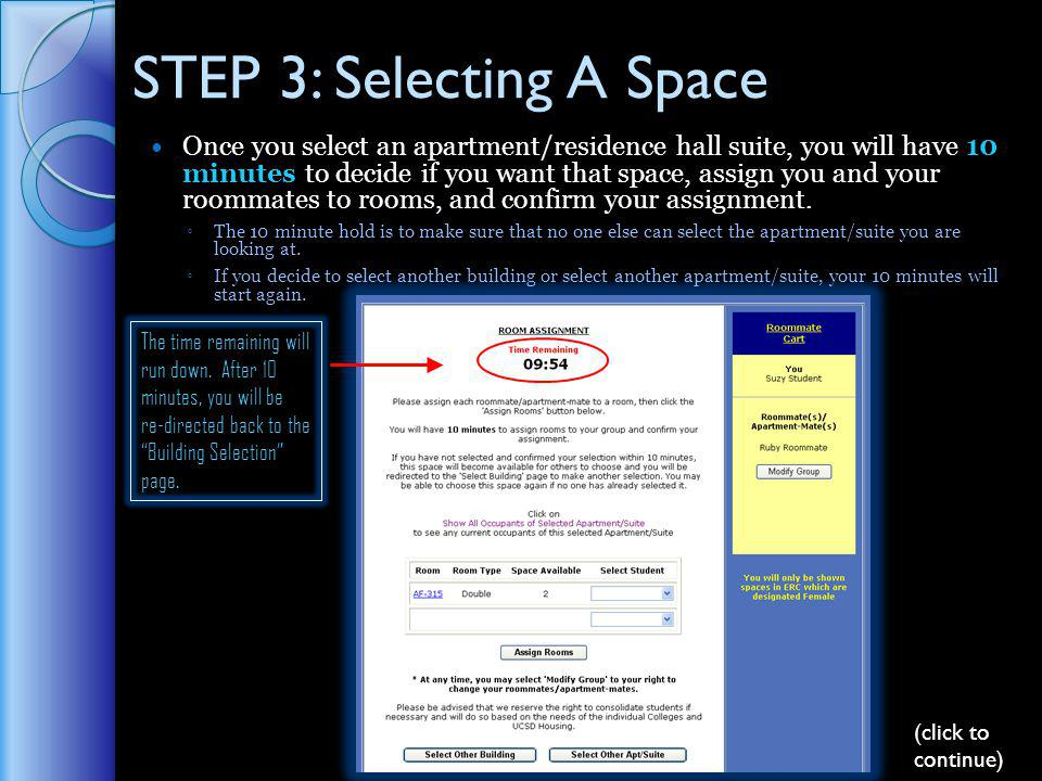 STEP 3: Selecting A Space Once you select an apartment/residence hall suite, you will have 10 minutes to decide if you want that space, assign you and your roommates to rooms, and confirm your assignment.