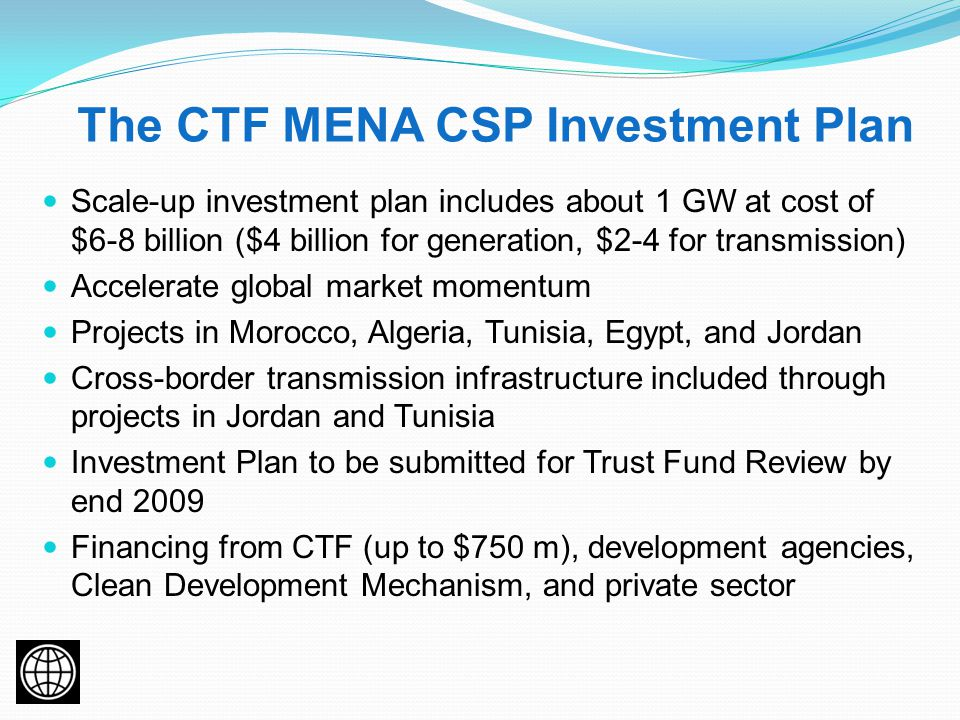 The CTF MENA CSP Investment Plan Scale-up investment plan includes about 1 GW at cost of $6-8 billion ($4 billion for generation, $2-4 for transmission) Accelerate global market momentum Projects in Morocco, Algeria, Tunisia, Egypt, and Jordan Cross-border transmission infrastructure included through projects in Jordan and Tunisia Investment Plan to be submitted for Trust Fund Review by end 2009 Financing from CTF (up to $750 m), development agencies, Clean Development Mechanism, and private sector