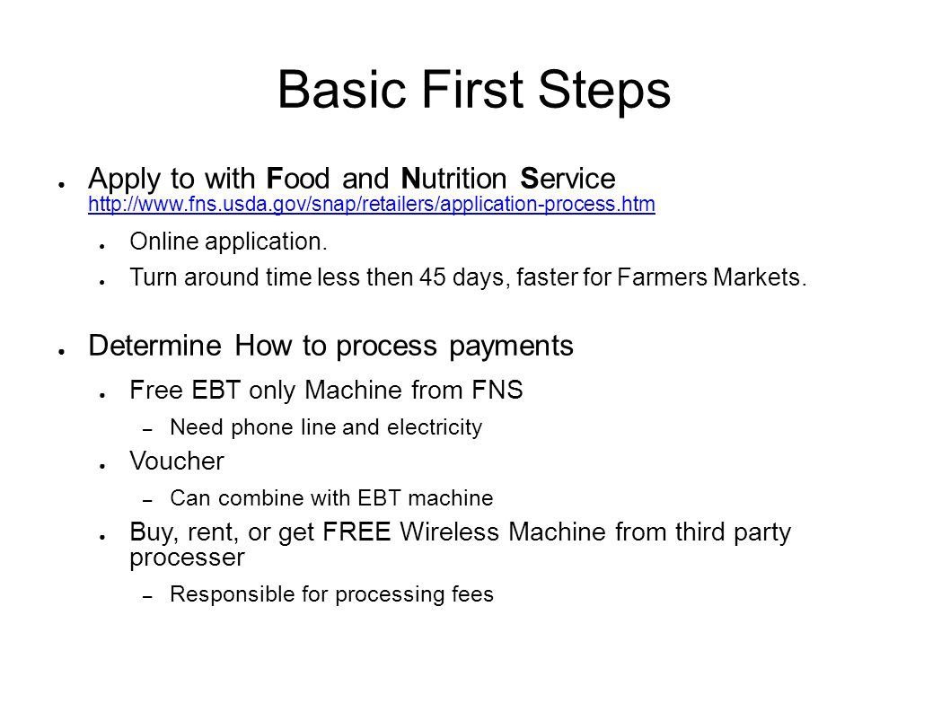 Basic First Steps ● Apply to with Food and Nutrition Service http://www.fns.usda.gov/snap/retailers/application-process.htm http://www.fns.usda.gov/snap/retailers/application-process.htm ● Online application.