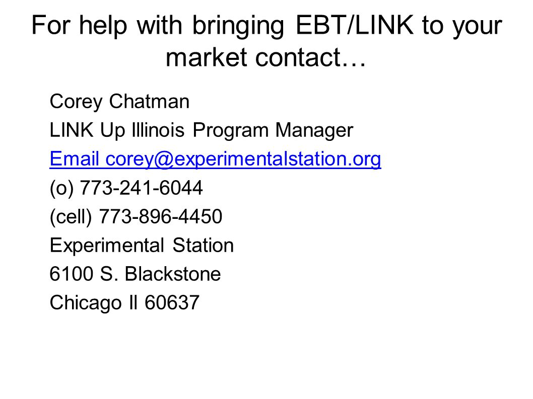 For help with bringing EBT/LINK to your market contact… Corey Chatman LINK Up Illinois Program Manager Email corey@experimentalstation.org (o) 773-241