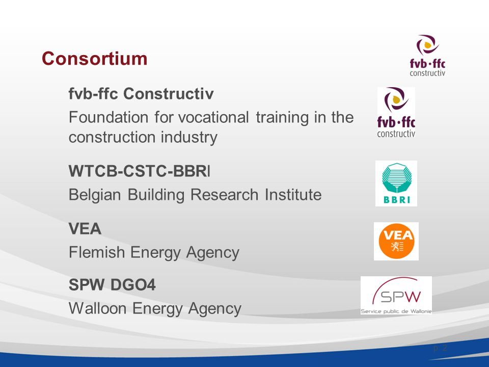 Consortium fvb-ffc Constructiv Foundation for vocational training in the construction industry WTCB-CSTC-BBRI Belgian Building Research Institute VEA Flemish Energy Agency SPW DGO4 Walloon Energy Agency p.
