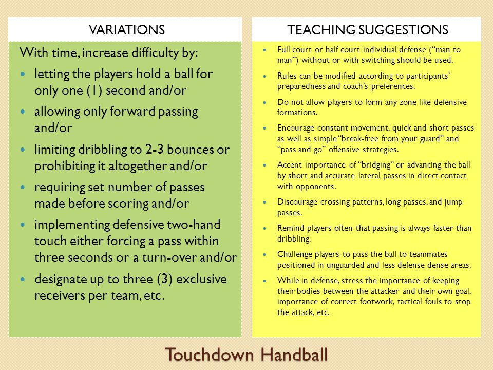 Touchdown Handball VARIATIONSTEACHING SUGGESTIONS With time, increase difficulty by: letting the players hold a ball for only one (1) second and/or allowing only forward passing and/or limiting dribbling to 2-3 bounces or prohibiting it altogether and/or requiring set number of passes made before scoring and/or implementing defensive two-hand touch either forcing a pass within three seconds or a turn-over and/or designate up to three (3) exclusive receivers per team, etc.