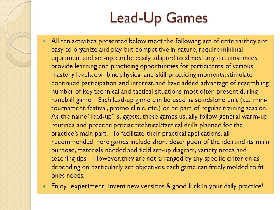 Lead-Up Games All ten activities presented below meet the following set of criteria: they are easy to organize and play but competitive in nature, require minimal equipment and set-up, can be easily adapted to almost any circumstances, provide learning and practicing opportunities for participants of various mastery levels, combine physical and skill practicing moments, stimulate continued participation and interest, and have added advantage of resembling number of key technical and tactical situations most often present during handball game.