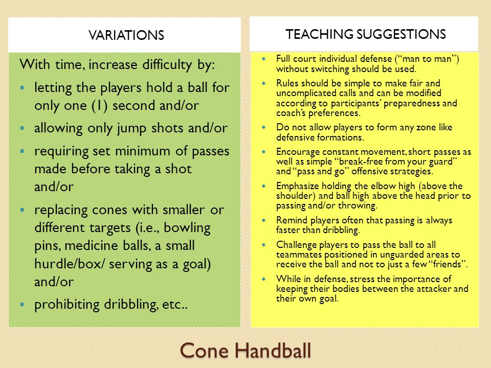 Cone Handball VARIATIONS TEACHING SUGGESTIONS With time, increase difficulty by:  letting the players hold a ball for only one (1) second and/or  allowing only jump shots and/or  requiring set minimum of passes made before taking a shot and/or  replacing cones with smaller or different targets (i.e., bowling pins, medicine balls, a small hurdle/box/ serving as a goal) and/or  prohibiting dribbling, etc..