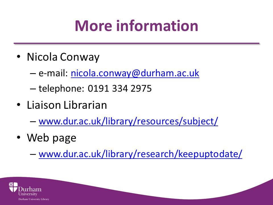More information Nicola Conway – e-mail: nicola.conway@durham.ac.uknicola.conway@durham.ac.uk – telephone: 0191 334 2975 Liaison Librarian – www.dur.ac.uk/library/resources/subject/ www.dur.ac.uk/library/resources/subject/ Web page – www.dur.ac.uk/library/research/keepuptodate/ www.dur.ac.uk/library/research/keepuptodate/
