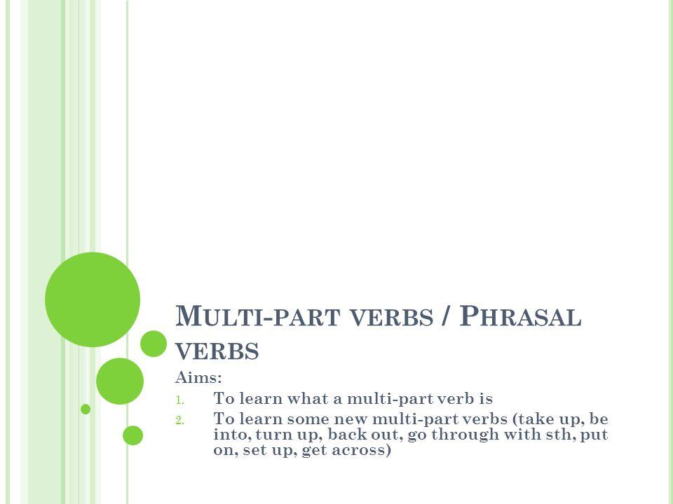 W HAT IS A MULTI - PART ( PHRASAL VERB ).