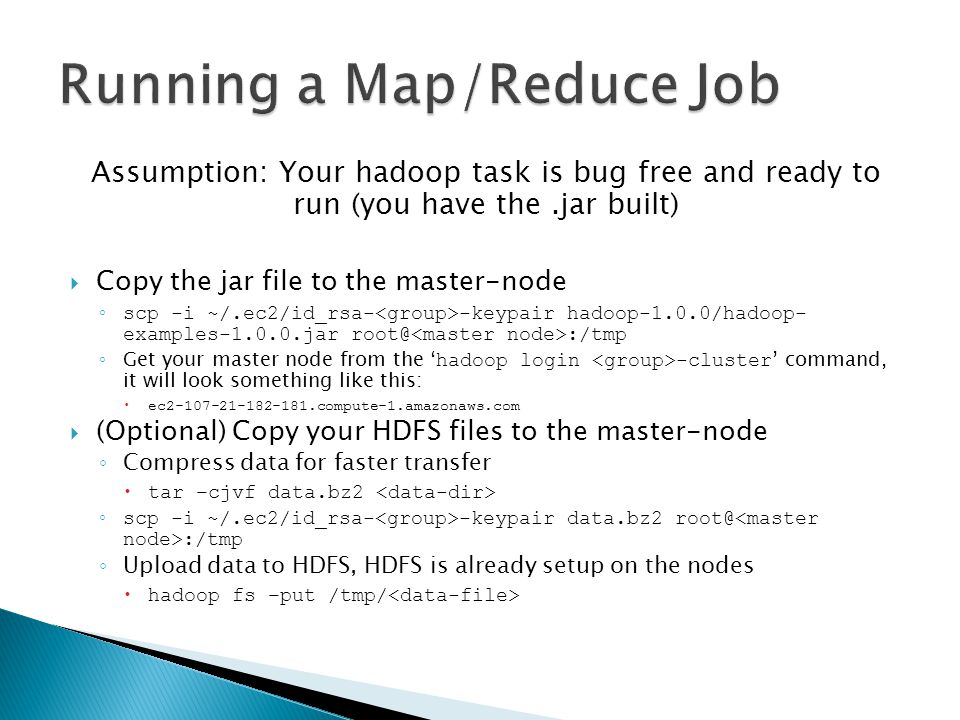 Assumption: Your hadoop task is bug free and ready to run (you have the.jar built)  Copy the jar file to the master-node ◦ scp -i ~/.ec2/id_rsa- -keypair hadoop-1.0.0/hadoop- examples-1.0.0.jar root@ :/tmp ◦ Get your master node from the ' hadoop login -cluster ' command, it will look something like this:  ec2-107-21-182-181.compute-1.amazonaws.com  (Optional) Copy your HDFS files to the master-node ◦ Compress data for faster transfer  tar –cjvf data.bz2 ◦ scp -i ~/.ec2/id_rsa- -keypair data.bz2 root@ :/tmp ◦ Upload data to HDFS, HDFS is already setup on the nodes  hadoop fs –put /tmp/