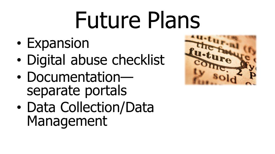 Future Plans Expansion Digital abuse checklist Documentation— separate portals Data Collection/Data Management