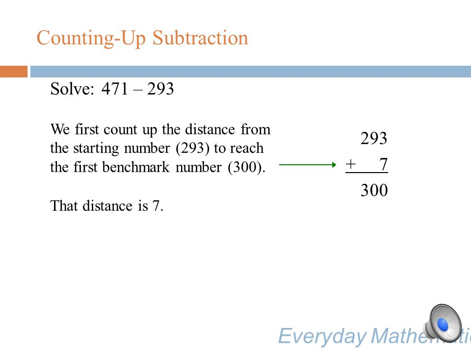 Counting-Up Subtraction Solve: 471 – 293 We begin by thinking: What is a good benchmark number to start with for this problem.