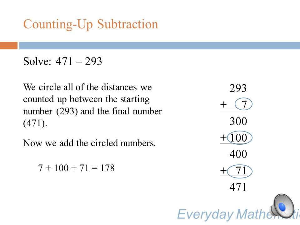 Solve: 471 – 293 We can count up the distance from 400 to 471 in one step. 293 + 7 300 + 100 400 + 71 471 Counting-Up Subtraction Everyday Mathematics