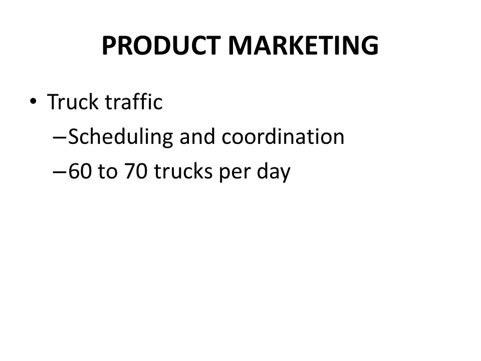 PRODUCT MARKETING Truck traffic – Scheduling and coordination – 60 to 70 trucks per day