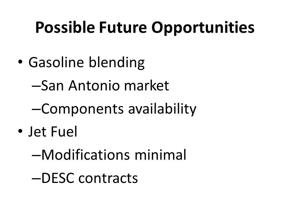 Possible Future Opportunities Gasoline blending – San Antonio market – Components availability Jet Fuel – Modifications minimal – DESC contracts