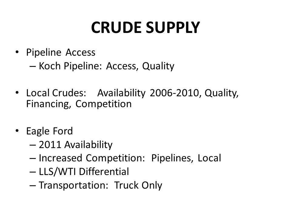 CRUDE SUPPLY Pipeline Access – Koch Pipeline: Access, Quality Local Crudes: Availability 2006-2010, Quality, Financing, Competition Eagle Ford – 2011