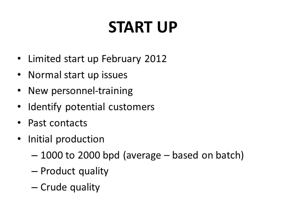 START UP Limited start up February 2012 Normal start up issues New personnel-training Identify potential customers Past contacts Initial production –