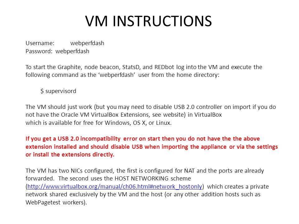 VM INSTRUCTIONS Username: webperfdash Password:webperfdash To start the Graphite, node beacon, StatsD, and REDbot log into the VM and execute the following command as the 'webperfdash' user from the home directory: $ supervisord The VM should just work (but you may need to disable USB 2.0 controller on import if you do not have the Oracle VM VirtualBox Extensions, see website) in VirtualBox which is available for free for Windows, OS X, or Linux.