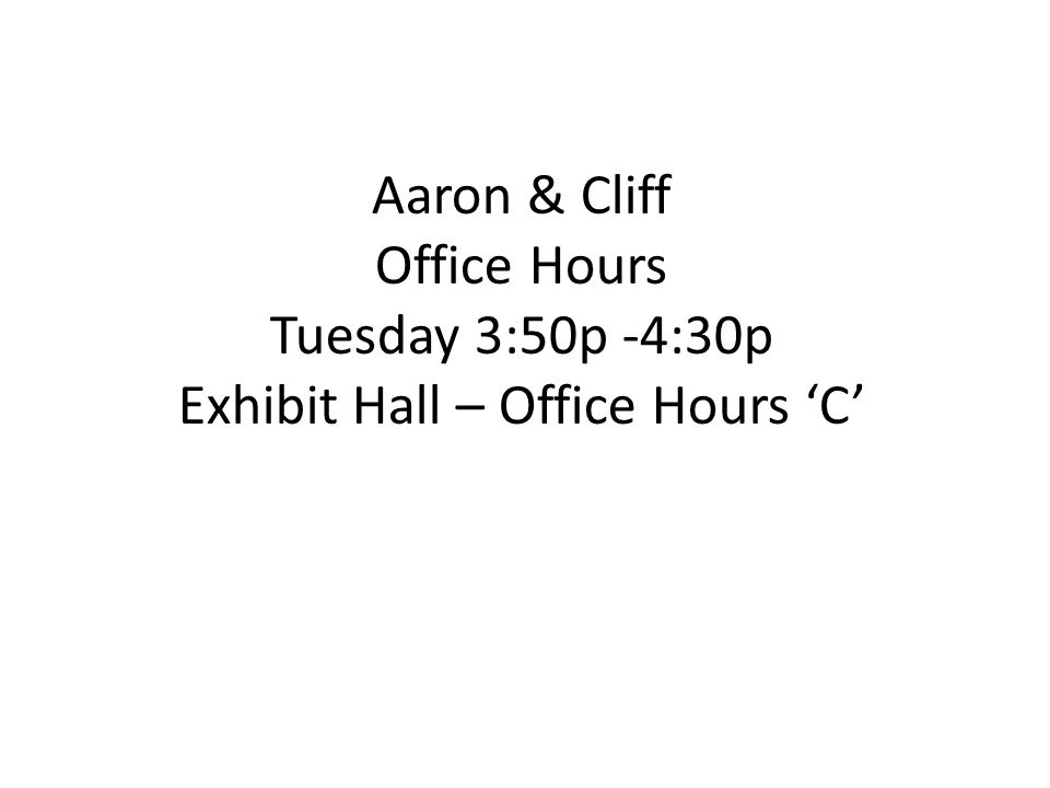 Aaron & Cliff Office Hours Tuesday 3:50p -4:30p Exhibit Hall – Office Hours 'C'