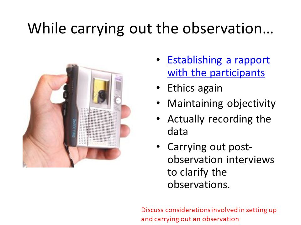While carrying out the observation… Establishing a rapport with the participants Establishing a rapport with the participants Ethics again Maintaining