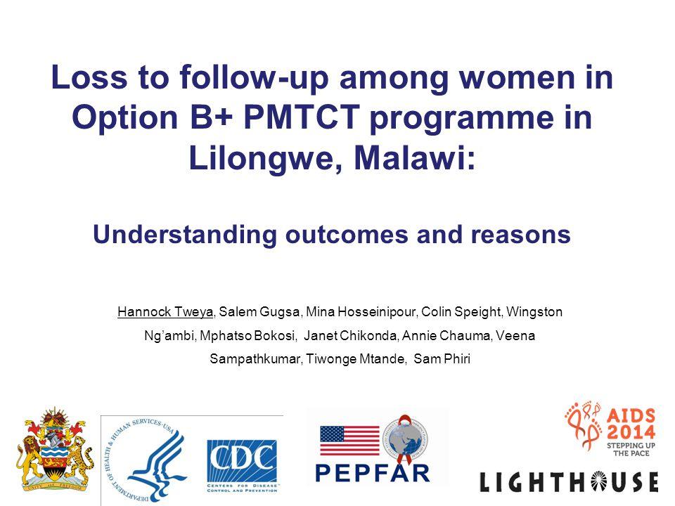 Loss to follow-up among women in Option B+ PMTCT programme in Lilongwe, Malawi: Understanding outcomes and reasons Hannock Tweya, Salem Gugsa, Mina Ho