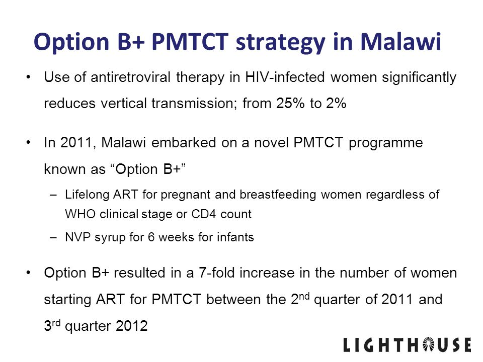Option B+ PMTCT strategy in Malawi Use of antiretroviral therapy in HIV-infected women significantly reduces vertical transmission; from 25% to 2% In