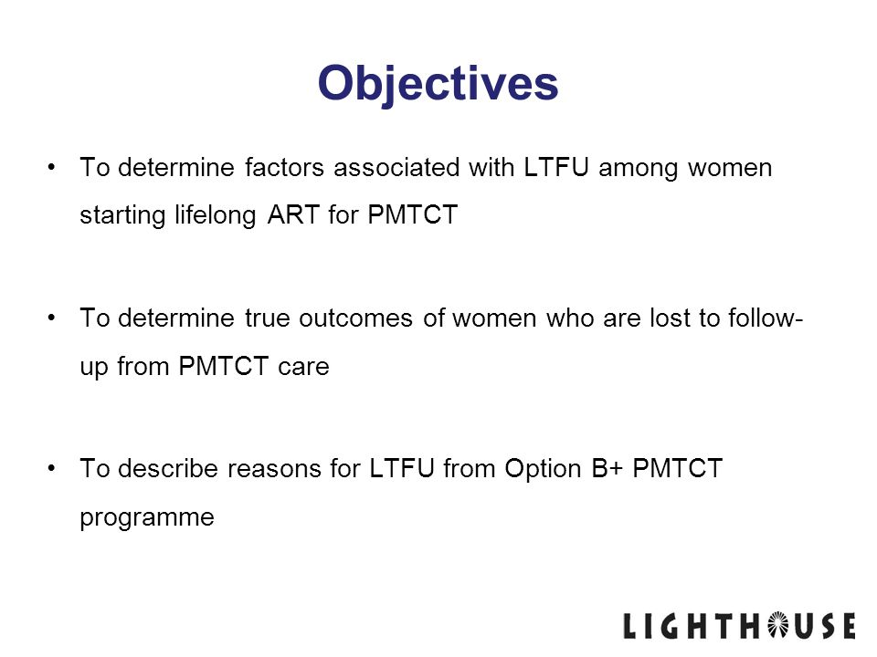 Objectives To determine factors associated with LTFU among women starting lifelong ART for PMTCT To determine true outcomes of women who are lost to f