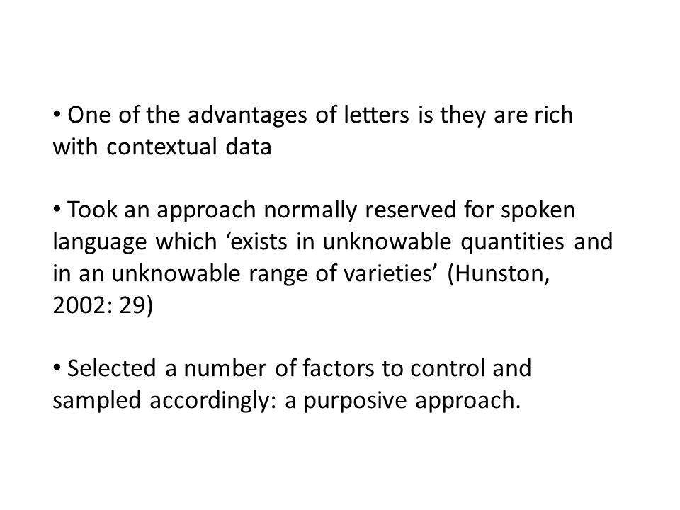 One of the advantages of letters is they are rich with contextual data Took an approach normally reserved for spoken language which 'exists in unknowable quantities and in an unknowable range of varieties' (Hunston, 2002: 29) Selected a number of factors to control and sampled accordingly: a purposive approach.