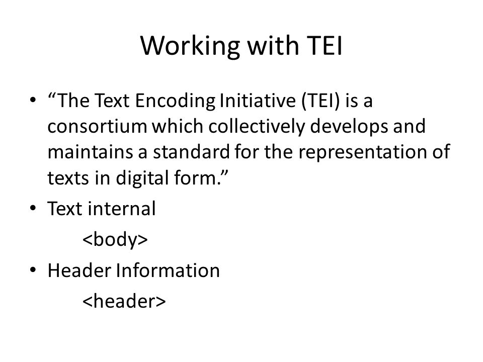 Working with TEI The Text Encoding Initiative (TEI) is a consortium which collectively develops and maintains a standard for the representation of texts in digital form. Text internal Header Information