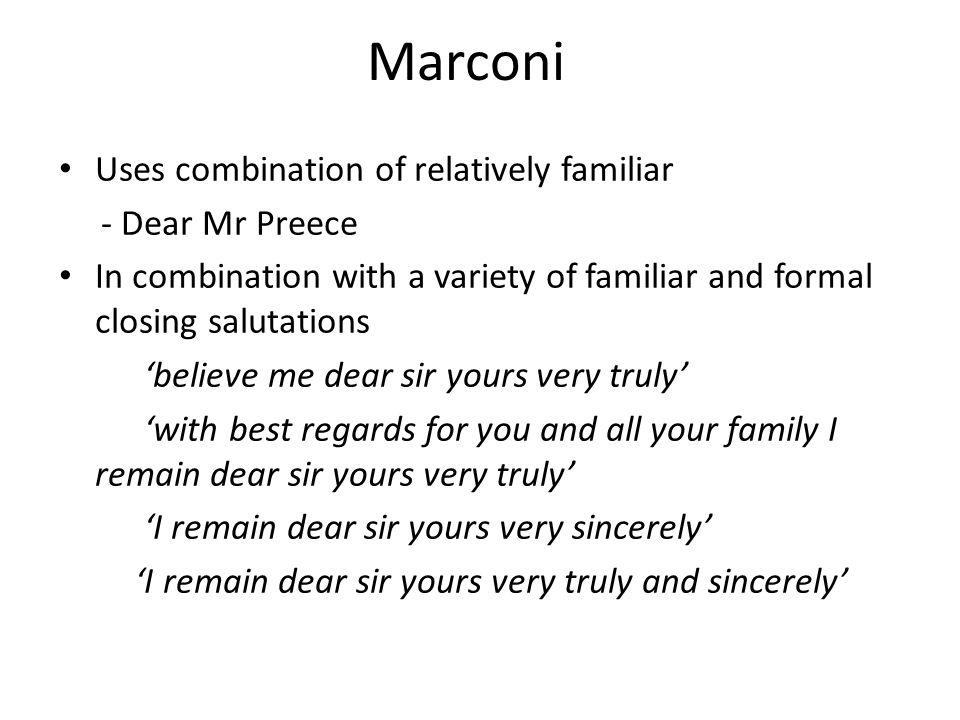 Marconi Uses combination of relatively familiar - Dear Mr Preece In combination with a variety of familiar and formal closing salutations 'believe me dear sir yours very truly' 'with best regards for you and all your family I remain dear sir yours very truly' 'I remain dear sir yours very sincerely' 'I remain dear sir yours very truly and sincerely'