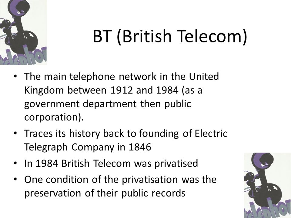 Public archive Located in Holborn Established in 1986 'Preserves the records of BT and its predecessors and promotes access to the records and their content internally as a corporate resource, and externally to national and international communities' http://www.btplc.com/Thegroup/BTsHistory/BTgrouparchives/OurHeritagePolicy/BTA_policies_2010_06.pdf BT Archives