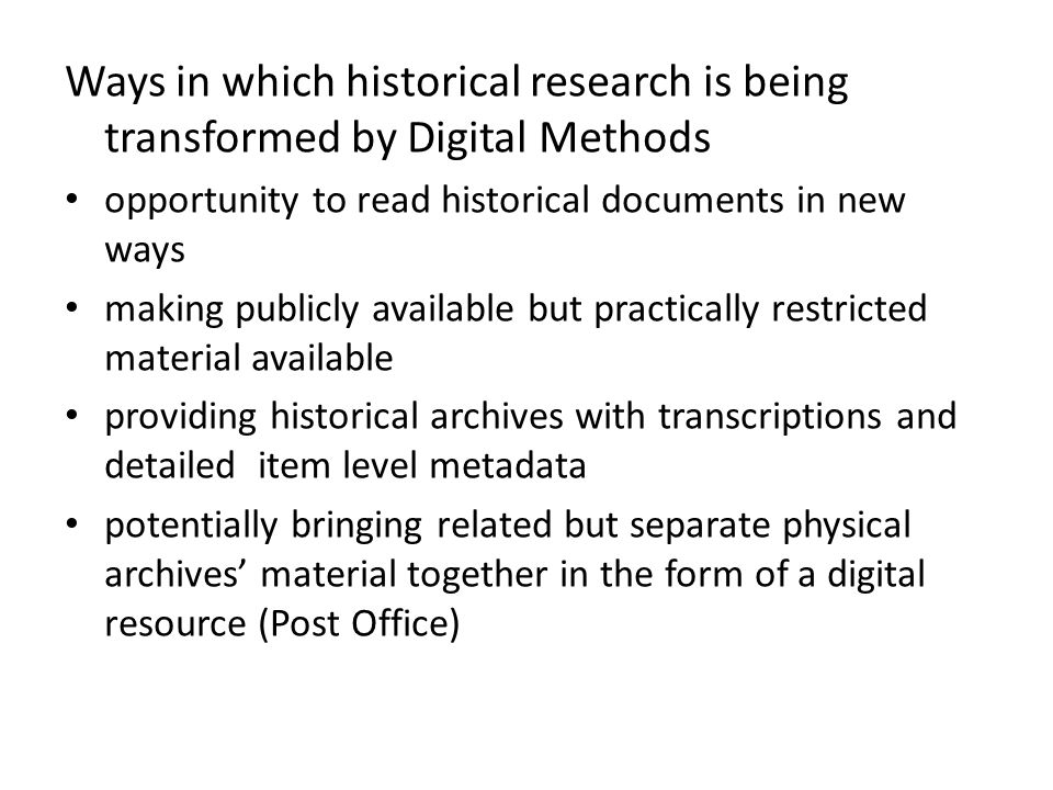 Ways in which historical research is being transformed by Digital Methods opportunity to read historical documents in new ways making publicly available but practically restricted material available providing historical archives with transcriptions and detailed item level metadata potentially bringing related but separate physical archives' material together in the form of a digital resource (Post Office)