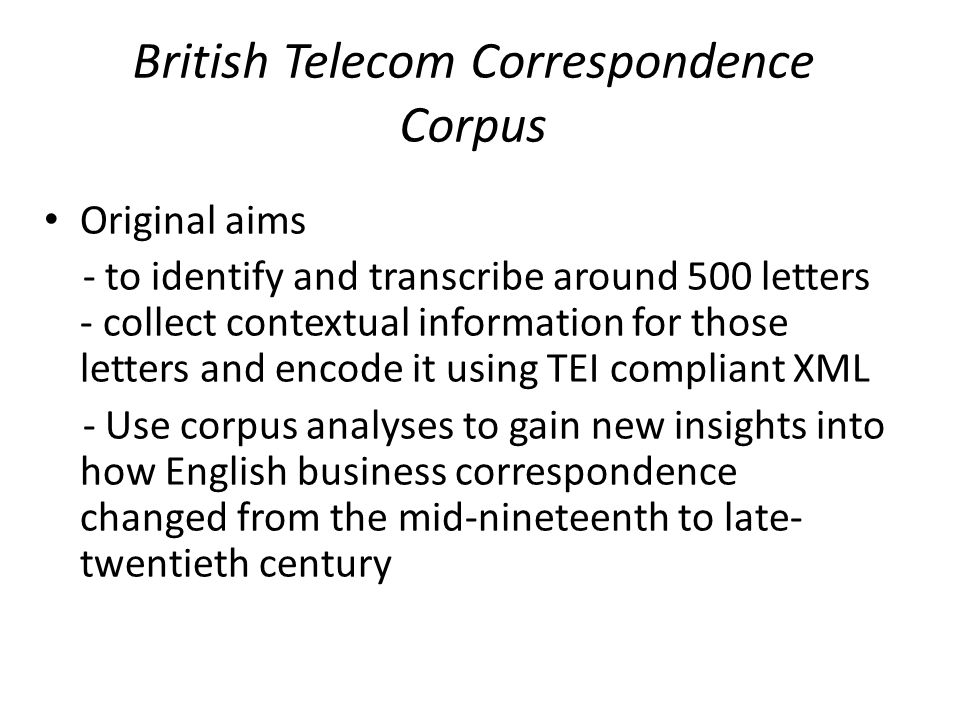 British Telecom Correspondence Corpus Original aims - to identify and transcribe around 500 letters - collect contextual information for those letters and encode it using TEI compliant XML - Use corpus analyses to gain new insights into how English business correspondence changed from the mid-nineteenth to late- twentieth century