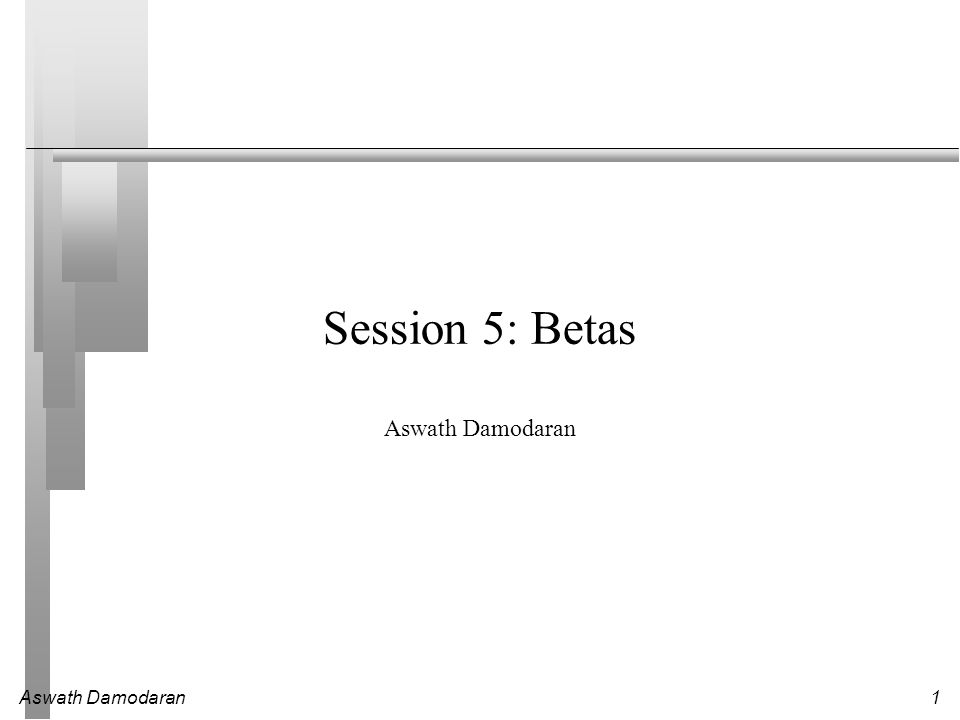 Aswath Damodaran1 Session 5: Betas Aswath Damodaran