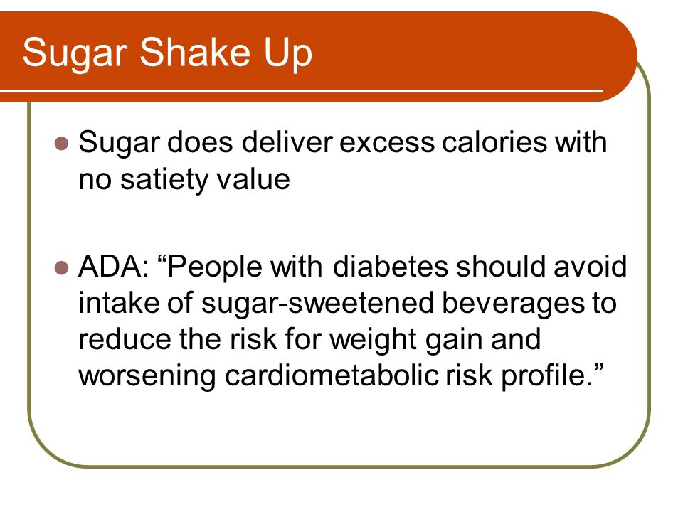 Sugar Shake Up Sugar does deliver excess calories with no satiety value ADA: People with diabetes should avoid intake of sugar-sweetened beverages to reduce the risk for weight gain and worsening cardiometabolic risk profile.