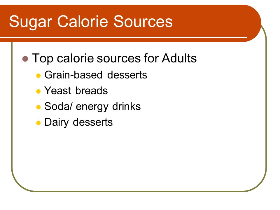 Sugar Calorie Sources Top calorie sources for Adults Grain-based desserts Yeast breads Soda/ energy drinks Dairy desserts