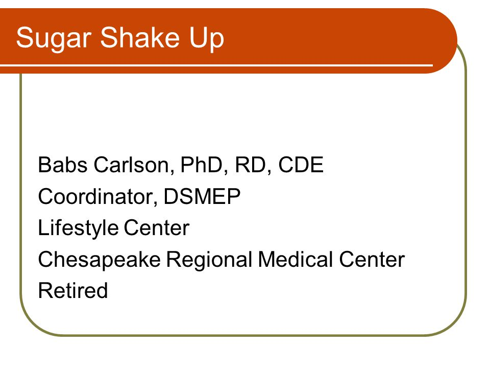 Sugar Shake Up Babs Carlson, PhD, RD, CDE Coordinator, DSMEP Lifestyle Center Chesapeake Regional Medical Center Retired
