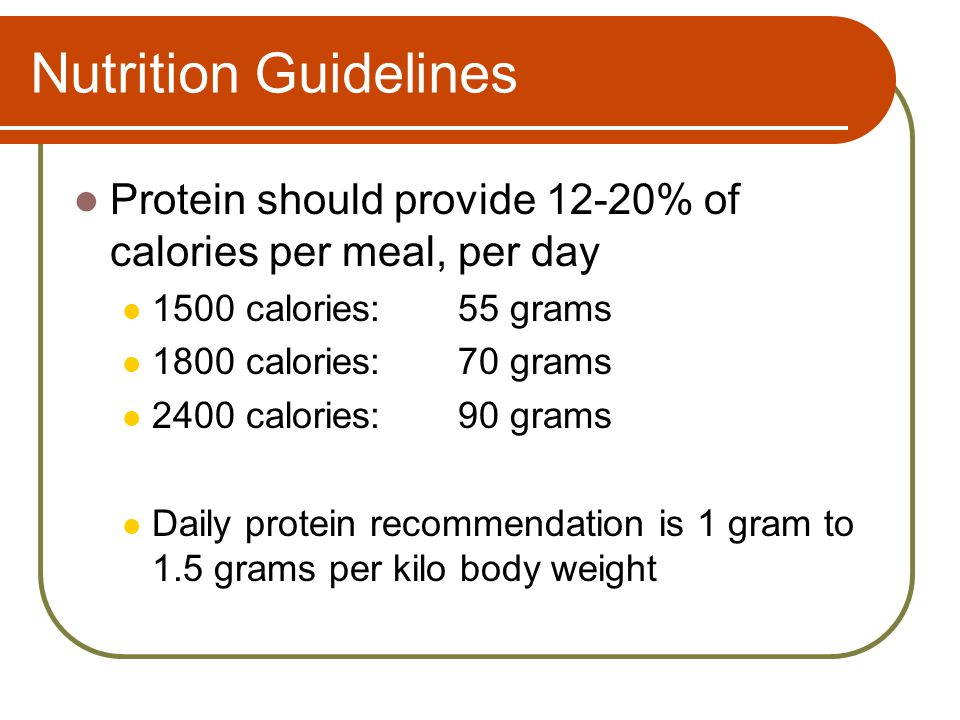 Nutrition Guidelines Protein should provide 12-20% of calories per meal, per day 1500 calories:55 grams 1800 calories:70 grams 2400 calories:90 grams Daily protein recommendation is 1 gram to 1.5 grams per kilo body weight