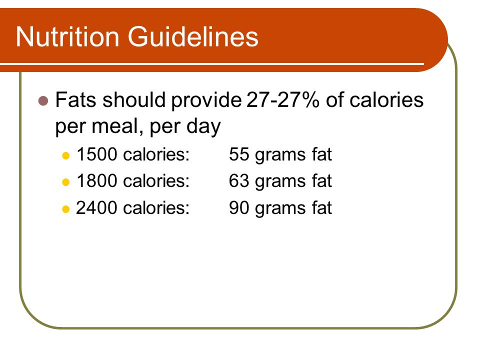 Nutrition Guidelines Fats should provide 27-27% of calories per meal, per day 1500 calories:55 grams fat 1800 calories:63 grams fat 2400 calories:90 grams fat