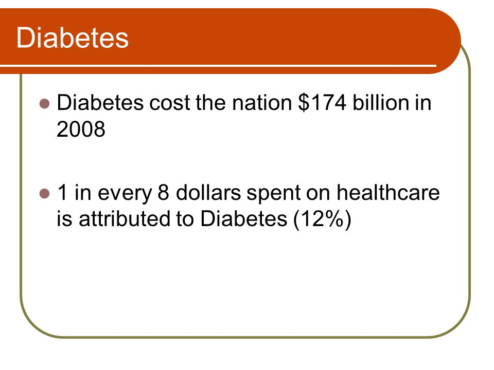Diabetes Diabetes cost the nation $174 billion in 2008 1 in every 8 dollars spent on healthcare is attributed to Diabetes (12%)