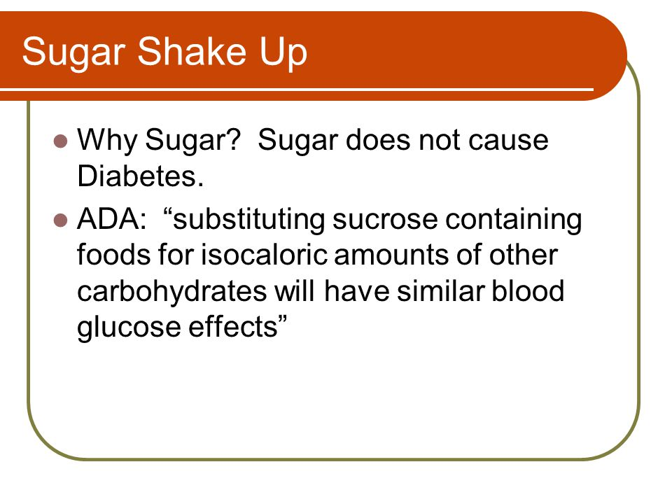 """Sugar Shake Up Why Sugar? Sugar does not cause Diabetes. ADA: """"substituting sucrose containing foods for isocaloric amounts of other carbohydrates wil"""