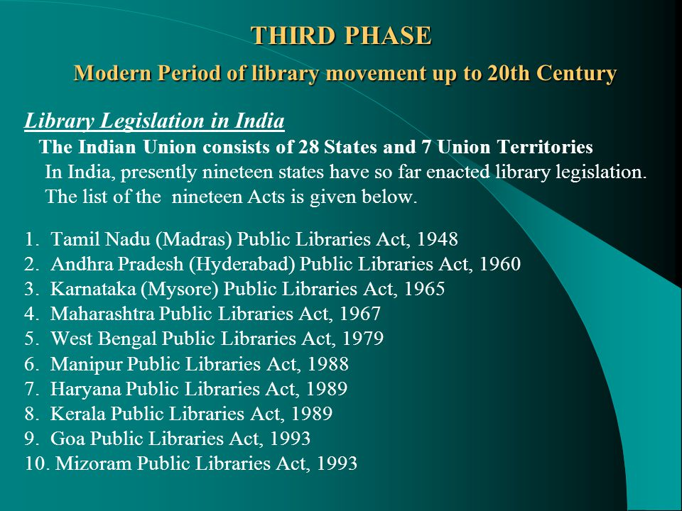 THIRD PHASE Modern Period of library movement up to 20th Century Library Legislation in India The Indian Union consists of 28 States and 7 Union Territories In India, presently nineteen states have so far enacted library legislation.