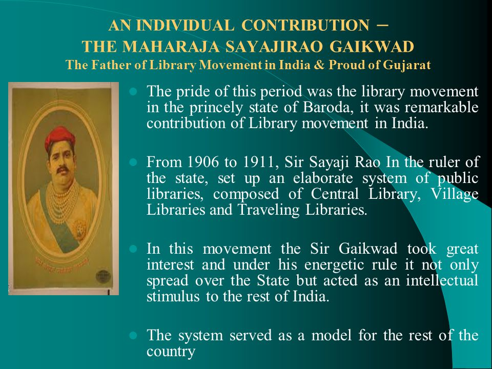 AN INDIVIDUAL CONTRIBUTION – THE MAHARAJA SAYAJIRAO GAIKWAD The Father of Library Movement in India & Proud of Gujarat The pride of this period was the library movement in the princely state of Baroda, it was remarkable contribution of Library movement in India.
