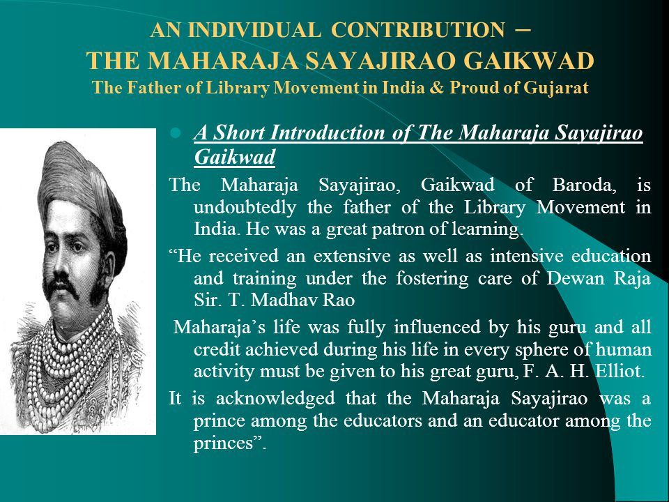 AN INDIVIDUAL CONTRIBUTION – THE MAHARAJA SAYAJIRAO GAIKWAD The Father of Library Movement in India & Proud of Gujarat A Short Introduction of The Maharaja Sayajirao Gaikwad The Maharaja Sayajirao, Gaikwad of Baroda, is undoubtedly the father of the Library Movement in India.