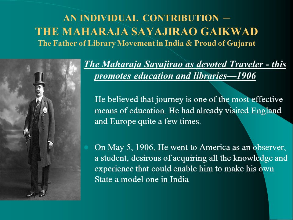 AN INDIVIDUAL CONTRIBUTION – THE MAHARAJA SAYAJIRAO GAIKWAD The Father of Library Movement in India & Proud of Gujarat The Maharaja Sayajirao as devoted Traveler - this promotes education and libraries—1906 He believed that journey is one of the most effective means of education.