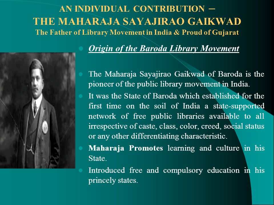 AN INDIVIDUAL CONTRIBUTION – THE MAHARAJA SAYAJIRAO GAIKWAD The Father of Library Movement in India & Proud of Gujarat Origin of the Baroda Library Movement The Maharaja Sayajirao Gaikwad of Baroda is the pioneer of the public library movement in India.