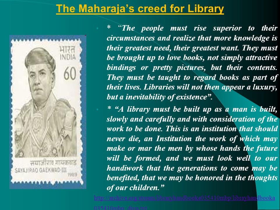 The Maharaja's creed for Library * The people must rise superior to their circumstances and realize that more knowledge is their greatest need, their greatest want.