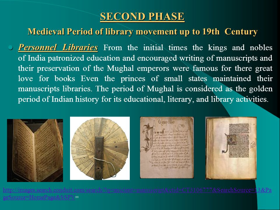 SECOND PHASE Medieval Period of library movement up to 19th Century Personnel Libraries Personnel Libraries From the initial times the kings and nobles of India patronized education and encouraged writing of manuscripts and their preservation of the Mughal emperors were famous for there great love for books Even the princes of small states maintained their manuscripts libraries.