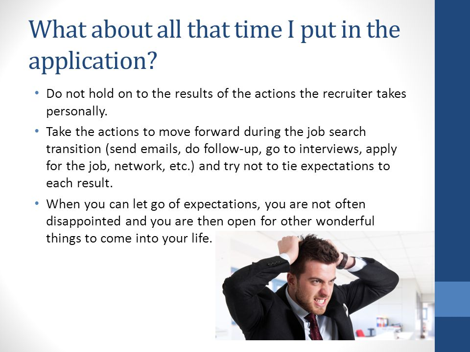 What about all that time I put in the application? Do not hold on to the results of the actions the recruiter takes personally. Take the actions to mo