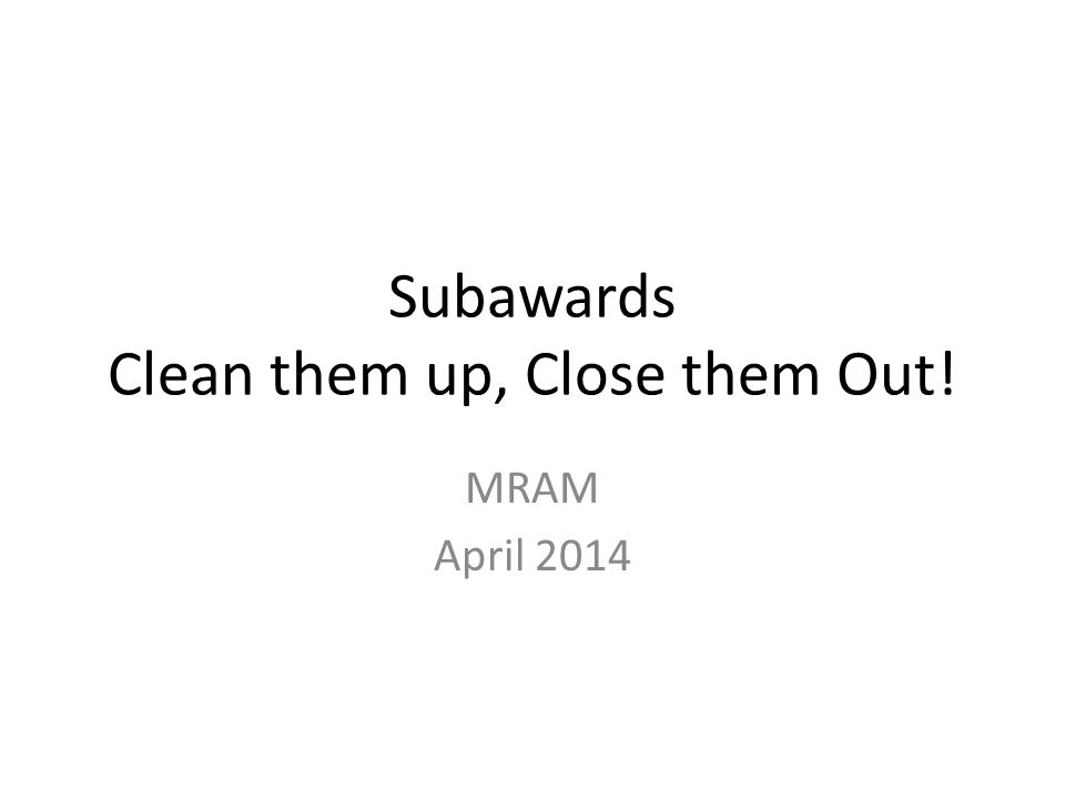 Subawards Clean them up, Close them Out! MRAM April 2014